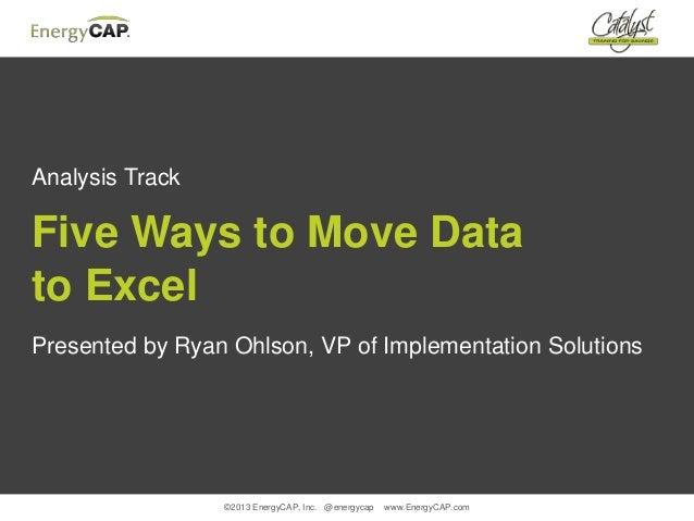 ©2013 EnergyCAP, Inc. @energycap www.EnergyCAP.comAnalysis TrackFive Ways to Move Datato ExcelPresented by Ryan Ohlson, VP...