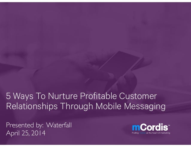 5 Ways To Nurture Profitable Customer Relationships Through Mobile Messaging Presented by: Waterfall! April 25, 2014 Putti...