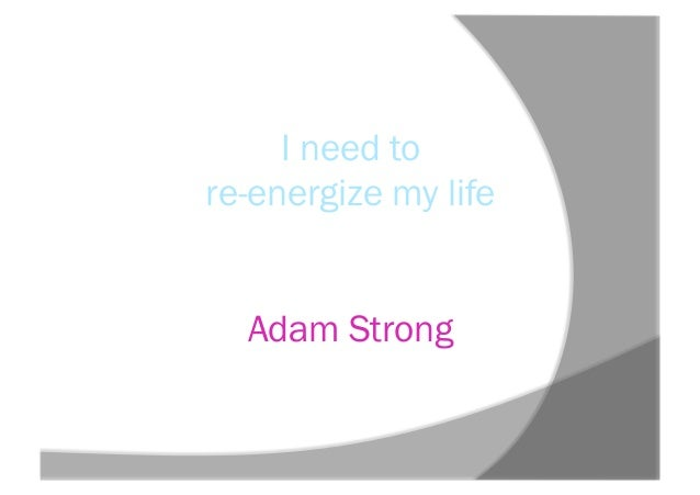 I need tore-energize my lifeAdam Strong