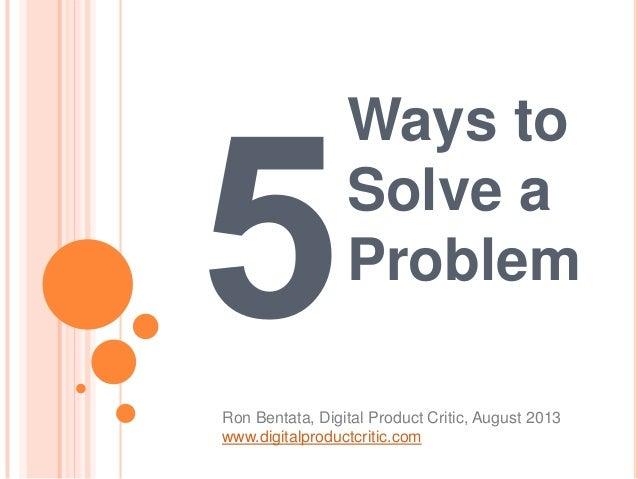 Ways to Solve a Problem Ron Bentata, Digital Product Critic, August 2013 www.digitalproductcritic.com