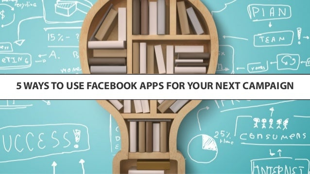 5 ways to use facebook apps for your next campaign