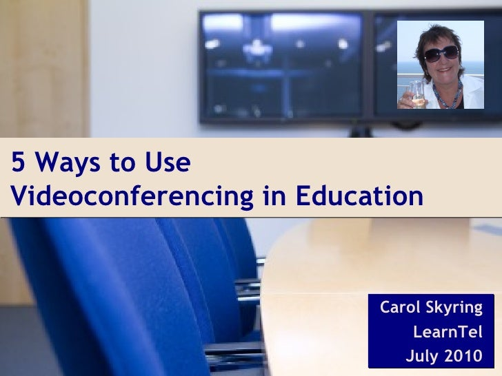 5 Ways to UseVideoconferencing in Education                          Carol Skyring                              LearnTel  ...
