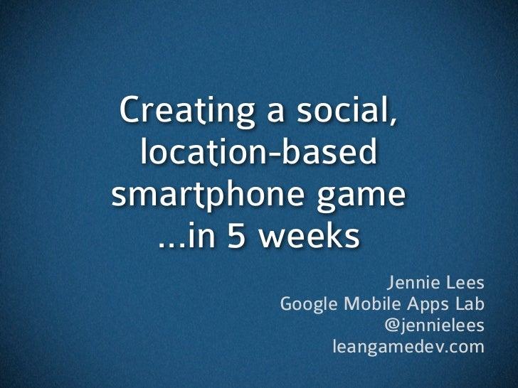 Creating a social, location-basedsmartphone game  ...in 5 weeks                     Jennie Lees          Google Mobile App...