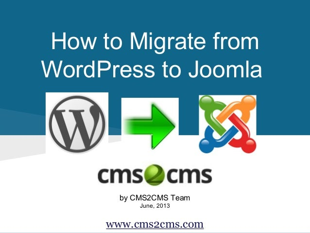 How to Migrate from WordPress to Joomla by CMS2CMS Team June, 2013 www.cms2cms.com