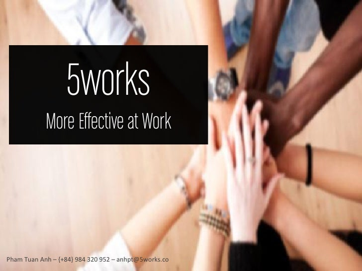 5works            More Effective at WorkPham Tuan Anh – {+84} 984 320 952 – anhpt@5works.co