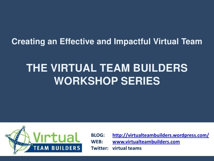 Creating an Effective and Impactful Virtual Team<br />THE VIRTUAL TEAM BUILDERS<br />WORKSHOP SERIES<br />BLOG: 	http://vi...
