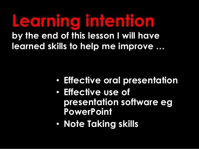 • Effective oral presentation • Effective use of presentation software eg PowerPoint • Note Taking skills Learning intenti...