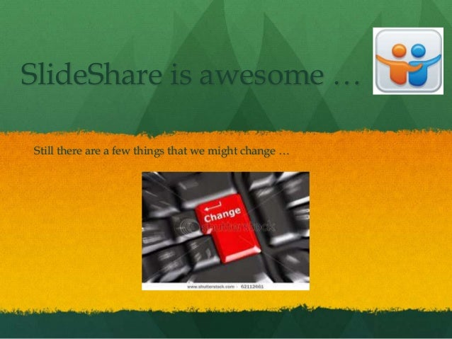 SlideShare is awesome …Still there are a few things that we might change …