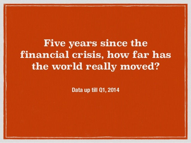 Five years since the financial crisis, how far has the world really moved? Data up till Q1, 2014