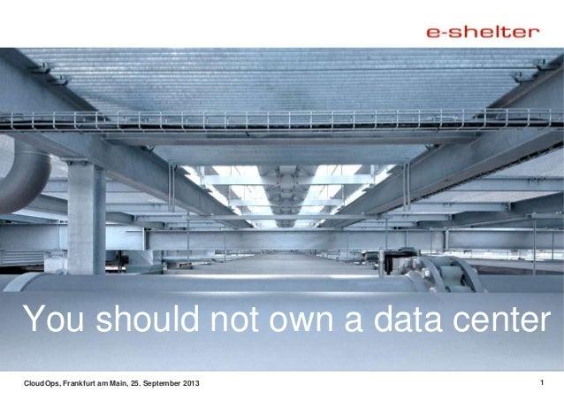 CloudOps, Frankfurt am Main, 25. September 2013 1 You should not own a data center