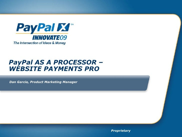PayPal AS A PROCESSOR –  WEBSITE PAYMENTS PRO Dan Garcia, Product Marketing Manager