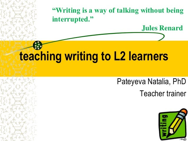"teaching writing to L2 learnersPateyeva Natalia, PhDTeacher trainer""Writing is a way of talking without beinginterrupted.""..."