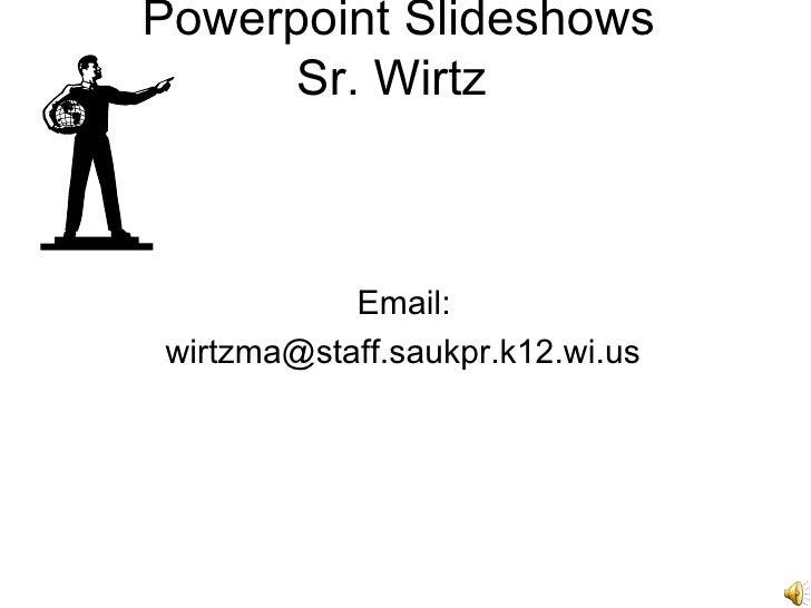 Powerpoint Slideshows       Sr. Wirtz               Email: wirtzma@staff.saukpr.k12.wi.us