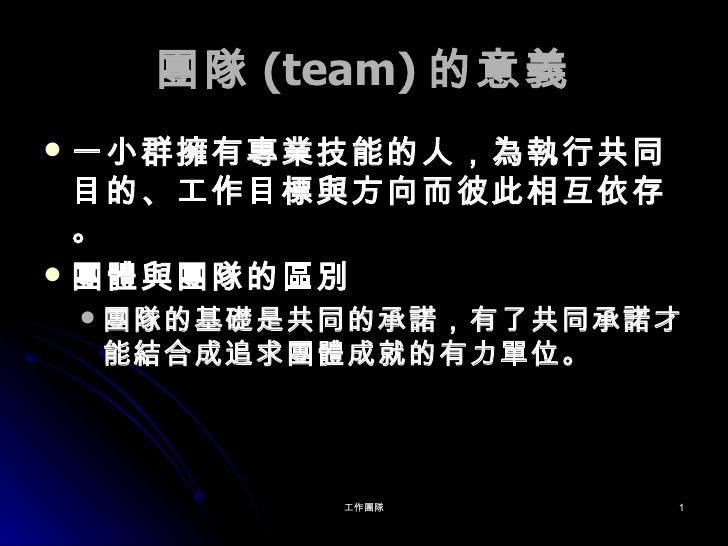 團隊 (team) 的意義 <ul><li>一小群擁有專業技能的人,為執行共同目的、工作目標與方向而彼此相互依存。 </li></ul><ul><li>團體與團隊的區別 </li></ul><ul><ul><li>團隊的基礎是共同的承諾,有了共...