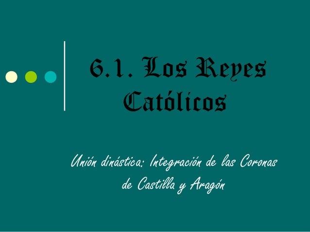 6.1. Los ReyesCatólicosUnión dinástica: Integración de las Coronasde Castilla y Aragón