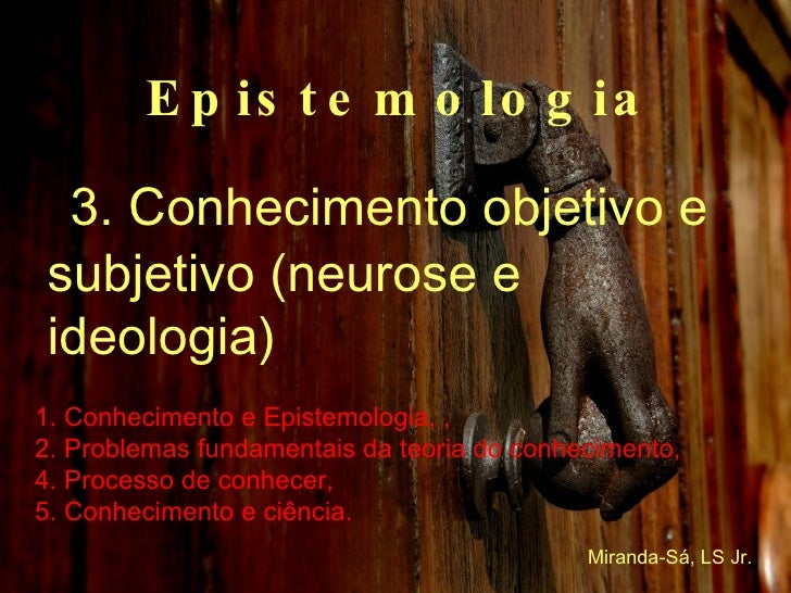 Epistemologia 3. Conhecimento objetivo e subjetivo (neurose e ideologia) 1. Conhecimento e Epistemologia, , 2. Problemas f...