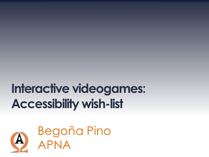 Interactive videogames: Accessibility wish-list      Begoña Pino     APNA