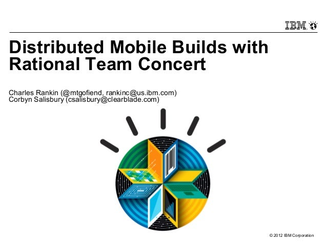 © 2012 IBM CorporationDistributed Mobile Builds withRational Team ConcertCharles Rankin (@mtgofiend, rankinc@us.ibm.com)Co...
