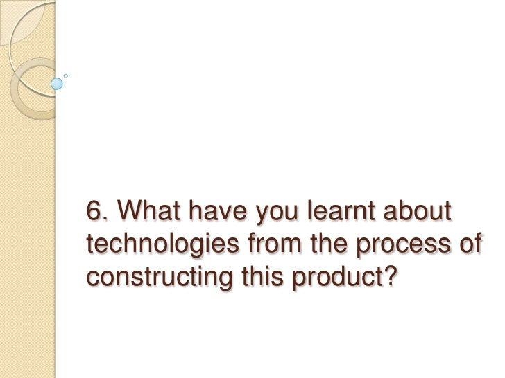 6. What have you learnt about technologies from the process of constructing this product? <br />