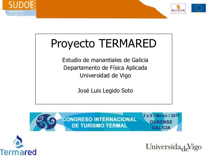 Proyecto TERMARED Estudio de manantiales de Galicia Departamento de Física Aplicada Universidad de Vigo José Luis Legido S...