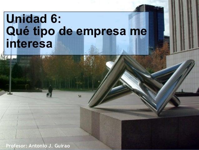 Unidad 6:Qué tipo de empresa meinteresaProfesor: Antonio J. Guirao