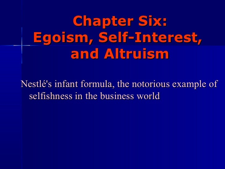 Chapter Six:  Egoism, Self-Interest,  and Altruism Nestlé's infant formula, the notorious example of selfishness in the bu...