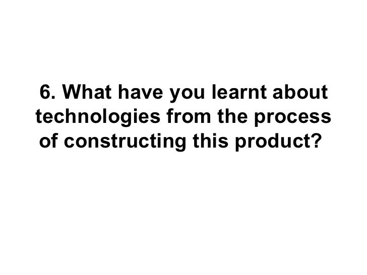 6. What have you learnt abouttechnologies from the process of constructing this product?