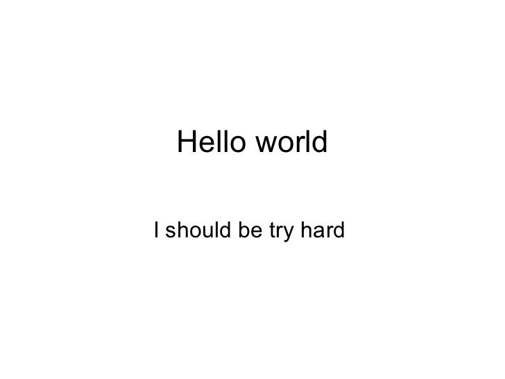Hello world I should be try hard