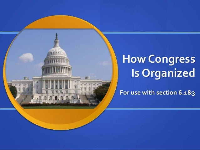 How Congress Is Organized For use with section 6.1&3