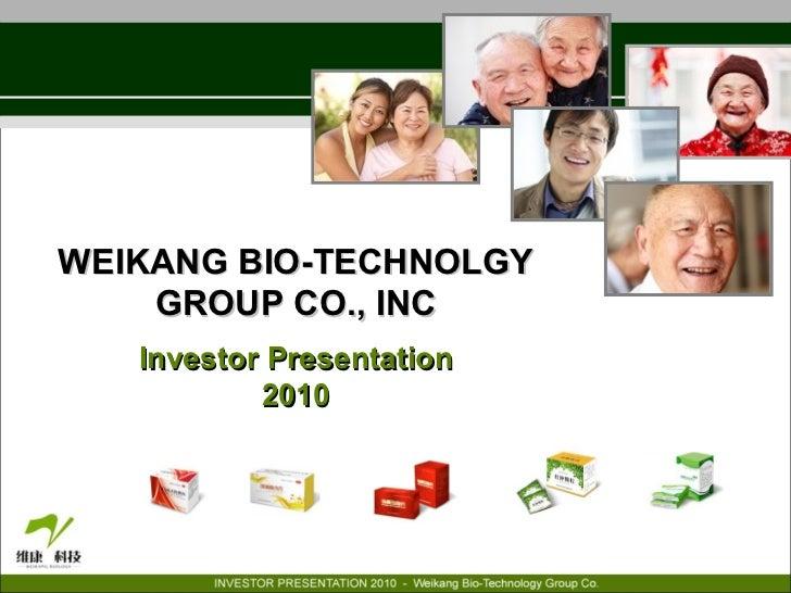 WEIKANG BIO-TECHNOLGY GROUP CO., INC Investor Presentation 2010 OTCBB: WKBT www.weikangbio.com