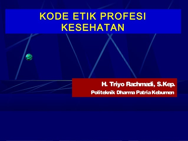 KODE ETIK PROFESI   KESEHATAN            H. Triyo Rachmadi, S.Kep.        Politeknik Dharma Patria Kebumen