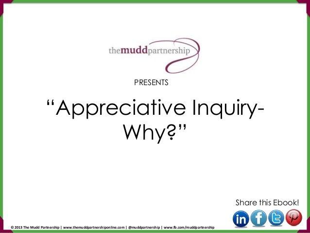 """Appreciative Inquiry- Why?"" Share this Ebook! PRESENTS © 2013 The Mudd Partnership | www.themuddpartnershiponline.com | @..."