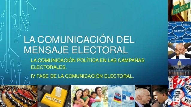 LA COMUNICACIÓN DEL MENSAJE ELECTORAL LA COMUNICACIÓN POLÍTICA EN LAS CAMPAÑAS ELECTORALES. IV FASE DE LA COMUNICACIÓN ELE...