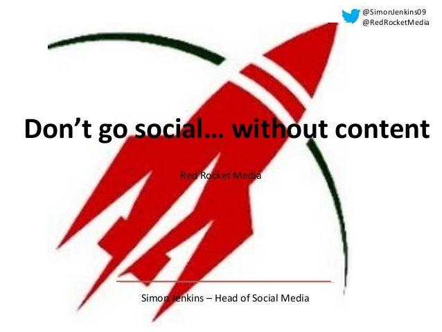 Don't go social… without content Simon Jenkins – Head of Social Media Red Rocket Media @SimonJenkins09 @RedRocketMedia