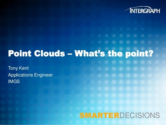 Point Clouds – What's the point? Tony Kent Applications Engineer IMGS  SMARTERDECISIONS