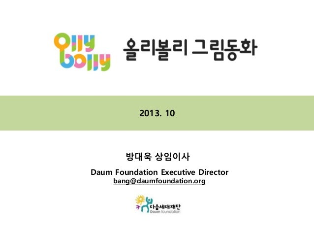 2013. 10  방대욱 상임이사 Daum Foundation Executive Director bang@daumfoundation.org