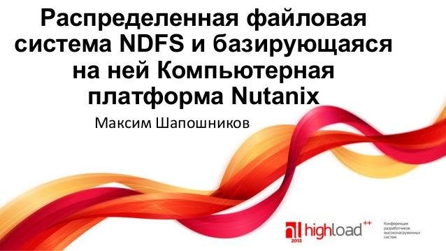 Распределенная файловая система NDFS и базирующаяся на ней Компьютерная платформа Nutanix Максим Шапошников