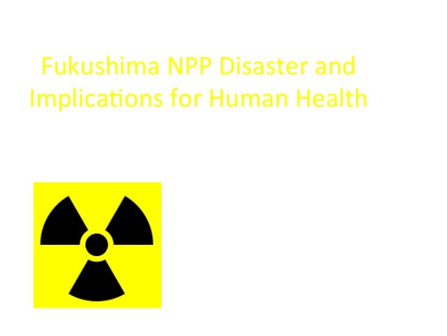Fukushima  NPP  Disaster  and   Implica6ons  for  Human  Health   Assessment  of  Low  Dose  Radia...