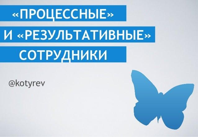 «ПРОЦЕССНЫЕ» И «РЕЗУЛЬТАТИВНЫЕ» СОТРУДНИКИ @kotyrev