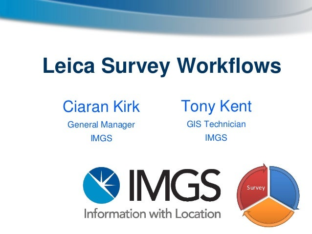 Leica Survey Workflows Ciaran Kirk  Tony Kent  General Manager  GIS Technician  IMGS  IMGS  Survey