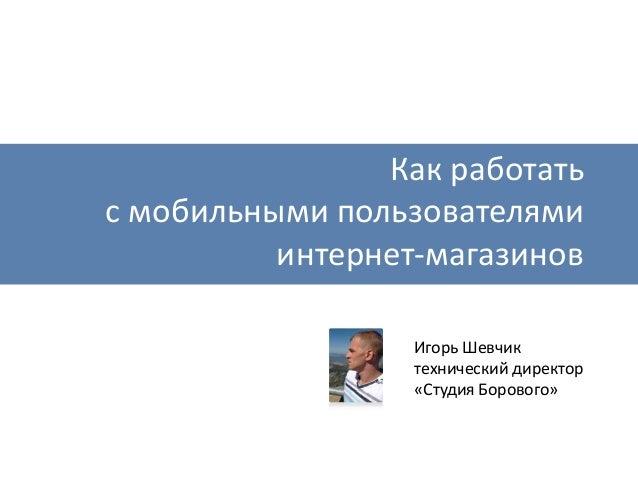 Как работать с мобильными пользователями интернет-магазинов Игорь Шевчик технический директор «Студия Борового»