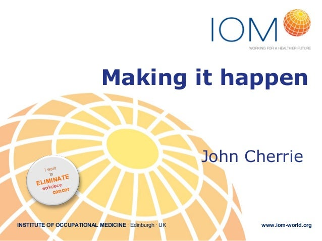 Making it happen  John Cherrie I wan  t  to  ATE LIMINce E pla work  r cance  INSTITUTE OF OCCUPATIONAL MEDICINE . Edinbur...