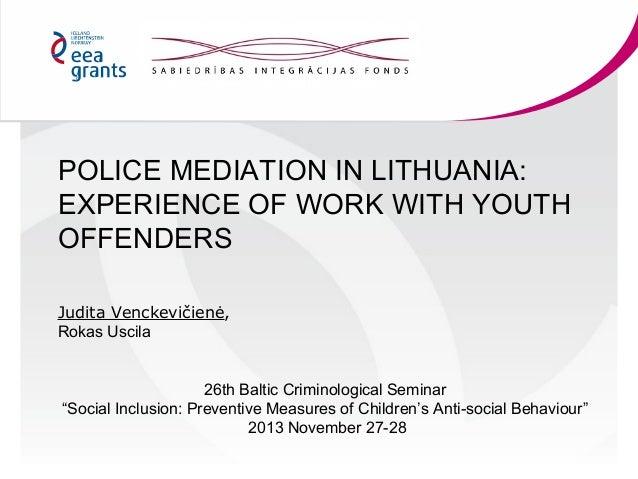 POLICE MEDIATION IN LITHUANIA: EXPERIENCE OF WORK WITH YOUTH OFFENDERS Judita Venckevičienė, Rokas Uscila 26th Baltic Crim...