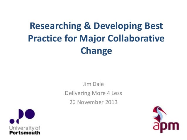Researching & Developing Best Practice for Major Collaborative Change Jim Dale Delivering More 4 Less 26 November 2013