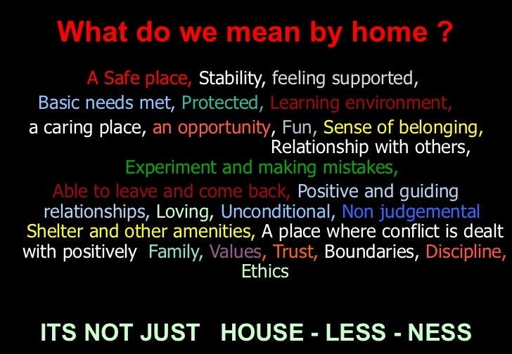 What do we mean by home ? <ul><li>A Safe place,  Stability,   feeling supported,  </li></ul><ul><li>Basic needs met,   Pro...