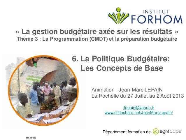 « La gestion budgétaire axée sur les résultats » Thème 3 : La Programmation (CMDT) et la préparation budgétaire  6. La Pol...