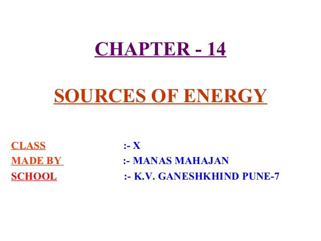 CHAPTER - 14 SOURCES OF ENERGY CLASS MADE BY SCHOOL  :- X :- MANAS MAHAJAN :- K.V. GANESHKHIND PUNE-7