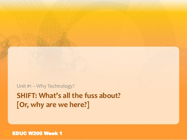 Unit #1 – Why Technology?  SHIFT: What's all the fuss about? [Or, why are we here?]  EDUC W200 Week 1