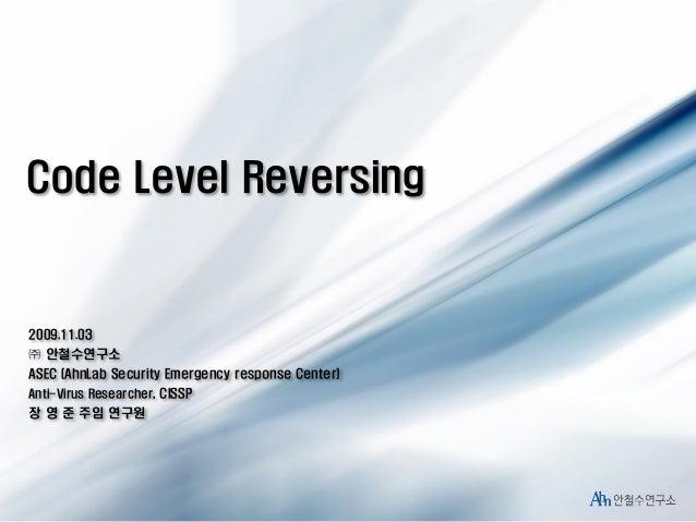 Code Level Reversing  2009.11.03  ㈜ 안철수연구소 ASEC (AhnLab Security Emergency response Center) Anti-Virus Researcher, CISSP  ...