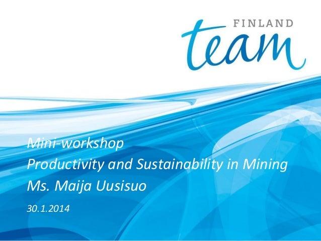 Mini-workshop Productivity and Sustainability in Mining Ms. Maija Uusisuo 30.1.2014